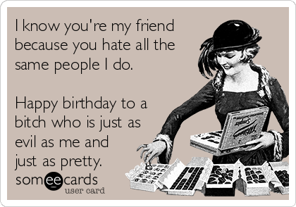 I know you're my friend because you hate all the same people I do.   Happy birthday to a bitch who is just as evil as me and just as pretty.