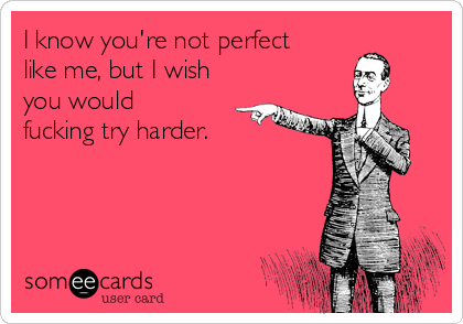 I know you're not perfect like me, but I wish you would fucking try harder.
