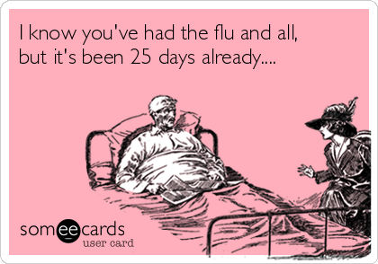 I know you've had the flu and all, but it's been 25 days already....