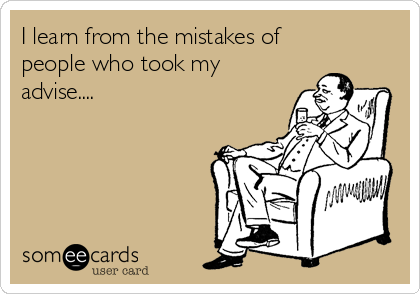 I learn from the mistakes of people who took my advise....