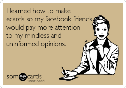 I learned how to make ecards so my facebook friends would pay more attention to my mindless and uninformed opinions.