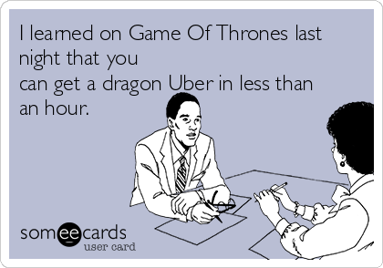 I learned on Game Of Thrones last night that you can get a dragon Uber in less than an hour.