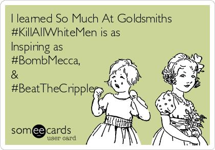 I learned So Much At Goldsmiths #KillAllWhiteMen is as  Inspiring as  #BombMecca, & #BeatTheCripples.