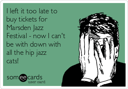 I left it too late to buy tickets for Marsden Jazz Festival - now I can't be with down with all the hip jazz cats!