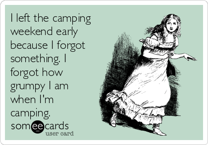I left the camping weekend early because I forgot something. I forgot how grumpy I am when I'm camping.