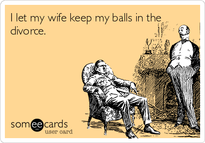 I let my wife keep my balls in the divorce.