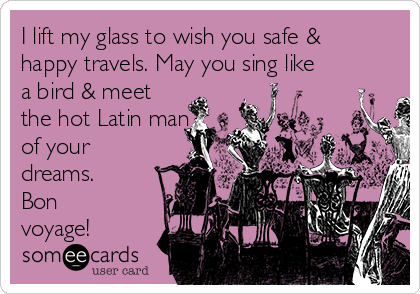 I lift my glass to wish you safe & happy travels. May you sing like a bird & meet the hot Latin man of your dreams. Bon voyage!