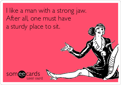 I like a man with a strong jaw. After all, one must have a sturdy place to sit.