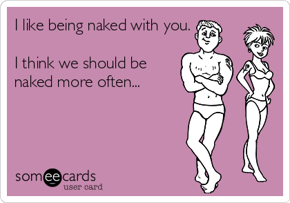 I like being naked with you.    I think we should be naked more often...