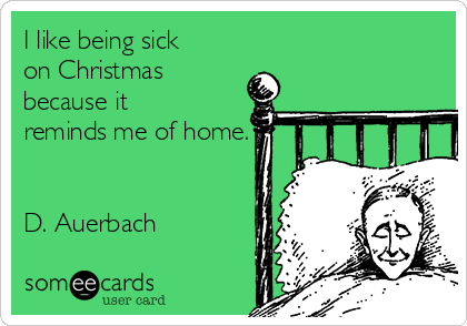 I like being sick on Christmas because it reminds me of home.   D. Auerbach