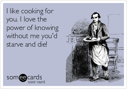I like cooking for you. I love the power of knowing without me you'd starve and die!