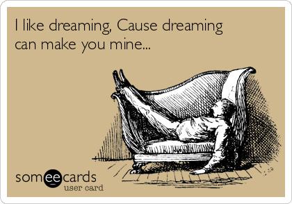 I like dreaming, Cause dreaming can make you mine...