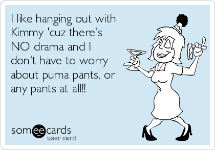 I like hanging out with Kimmy 'cuz there's NO drama and I don't have to worry about puma pants, or any pants at all!!