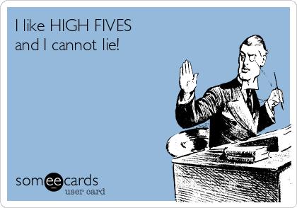 I like HIGH FIVES  and I cannot lie!