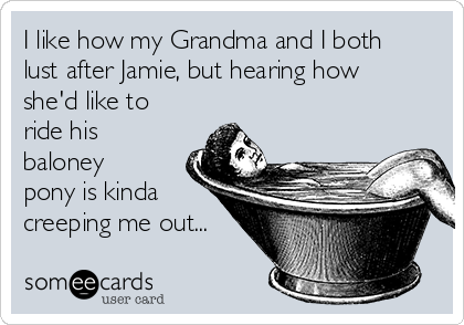 I like how my Grandma and I both lust after Jamie, but hearing how she'd like to ride his baloney pony is kinda creeping me out...