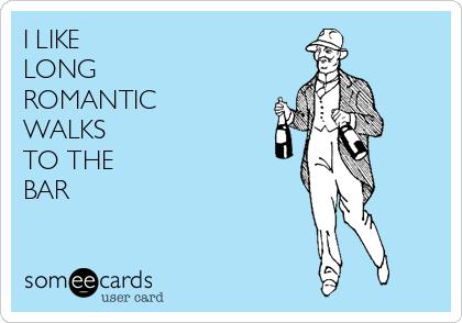 I LIKE  LONG  ROMANTIC  WALKS  TO THE  BAR
