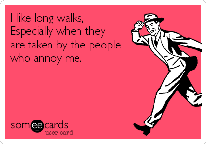 I like long walks, Especially when they are taken by the people who annoy me.