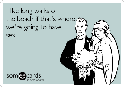 I like long walks on the beach if that's where we're going to have sex.