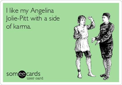 I like my Angelina Jolie-Pitt with a side of karma.