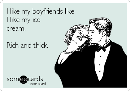 I like my boyfriends like I like my ice cream.   Rich and thick.