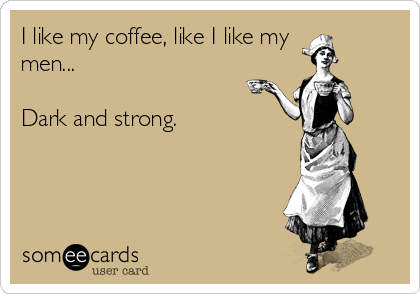 I like my coffee, like I like my men...  Dark and strong.