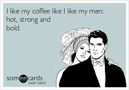 I like my coffee like I like my men: hot, strong and bold.