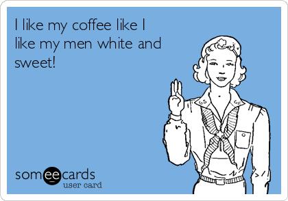 I like my coffee like I like my men white and sweet!