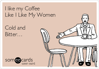 I like my Coffee  Like I Like My Women  Cold and Bitter…