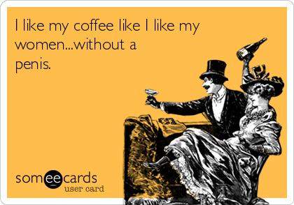 I like my coffee like I like my women...without a penis.