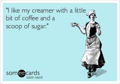 """I like my creamer with a little bit of coffee and a scoop of sugar."""