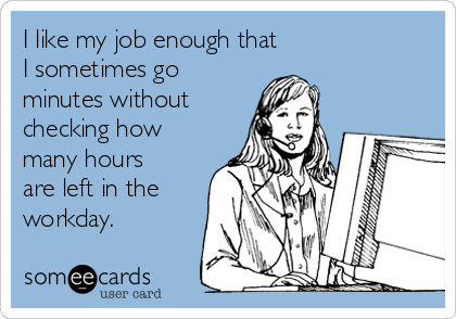 I like my job enough that  I sometimes go minutes without  checking how many hours are left in the workday.