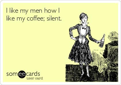 I like my men how I like my coffee; silent.