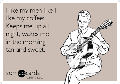 I like my men like I like my coffee:  Keeps me up all night, wakes me in the morning, tan and sweet.
