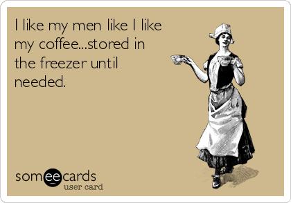 I like my men like I like my coffee...stored in the freezer until needed.