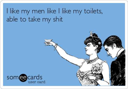 I like my men like I like my toilets, able to take my shit