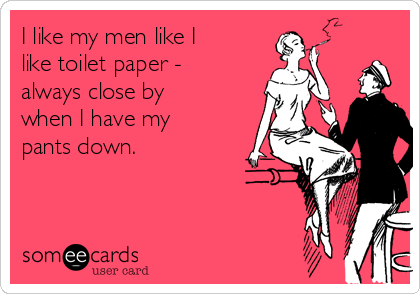 I like my men like I like toilet paper - always close by when I have my pants down.