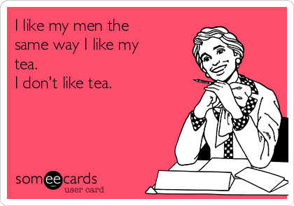 I like my men the same way I like my tea. I don't like tea.