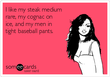 I like my steak medium rare, my cognac on ice, and my men in tight baseball pants.