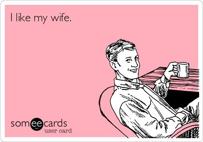 I like my wife.