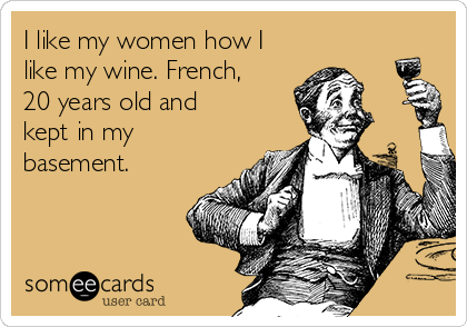 I like my women how I like my wine. French, 20 years old and kept in my basement.