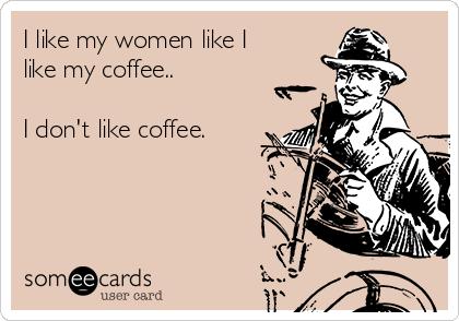 I like my women like I like my coffee..  I don't like coffee.