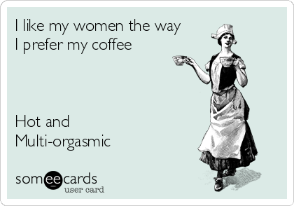 I like my women the way I prefer my coffee    Hot and Multi-orgasmic