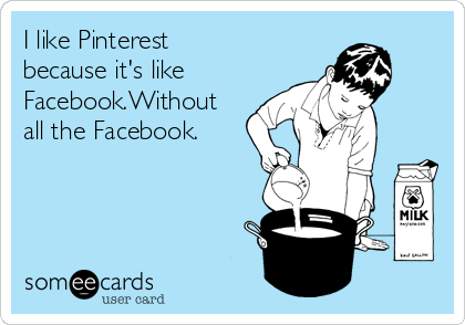 I like Pinterest because it's like Facebook.Without all the Facebook.