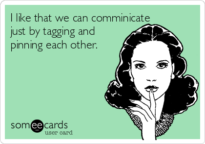 I like that we can comminicate just by tagging and pinning each other.