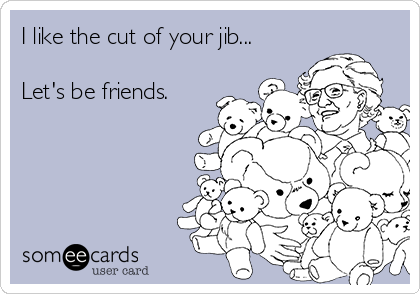 I like the cut of your jib...  Let's be friends.