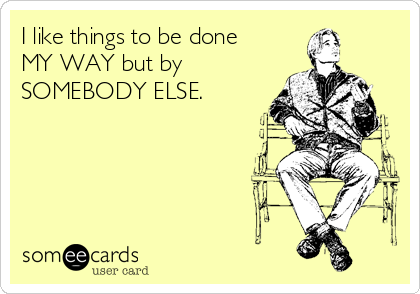 I like things to be done MY WAY but by SOMEBODY ELSE.