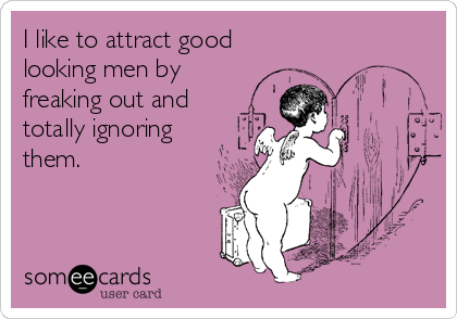 I like to attract good looking men by freaking out and totally ignoring them.