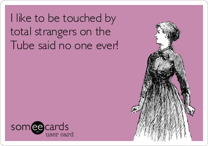 I like to be touched by total strangers on the Tube said no one ever!