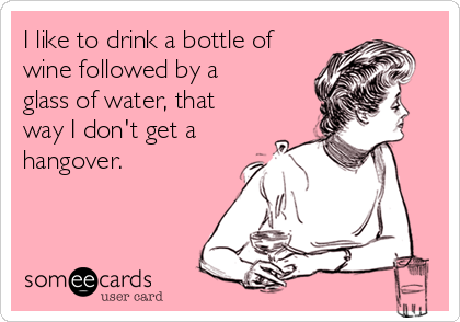 I like to drink a bottle of wine followed by a glass of water, that way I don't get a hangover.