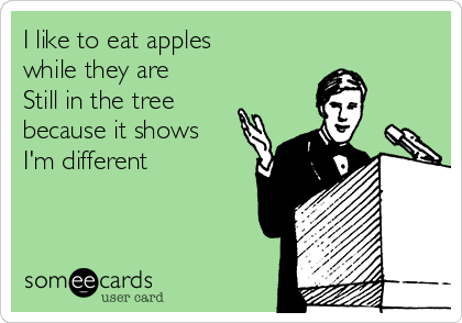 I like to eat apples while they are  Still in the tree because it shows I'm different